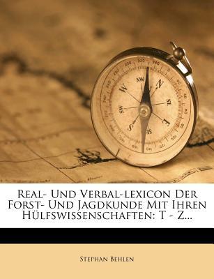 Real- Und Verbal-Lexicon Der Forst- Und Jagdkunde Mit Ihren Hulfswissenschaften: T - Z... - Behlen, Stephan