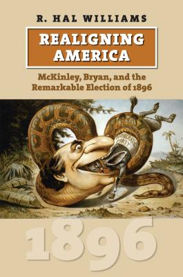 Realigning America: McKinley, Bryan, and the Remarkable Election of 1896 - Williams, R Hal