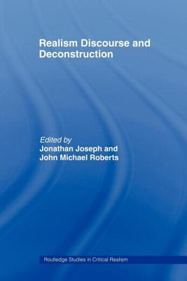 Realism Discourse and Deconstruction - Jonathan, Joseph, and Joseph, Jonathan, Dr. (Editor), and Roberts, John Michael (Editor)