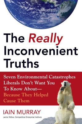 Really Inconvenient Truths: Seven Environmental Catastrophies Liberals Don't Want You to Know About--Because They Helped Cause Them - Murray, Iain