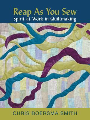 Reap as You Sew: Spirit at Work in Quiltmaking - Smith, Chris Boersma