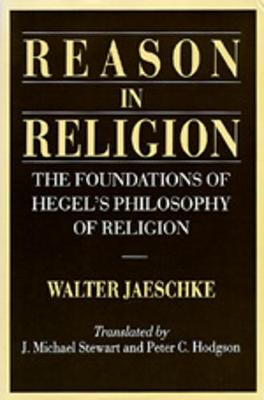 Reason in Religion: The Foundations of Hegel's Philosophy of Religion - Jaeschke, Walter