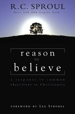 Reason to Believe: A Response to Common Objections to Christianity - Sproul, R C, and Strobel, Lee (Foreword by)