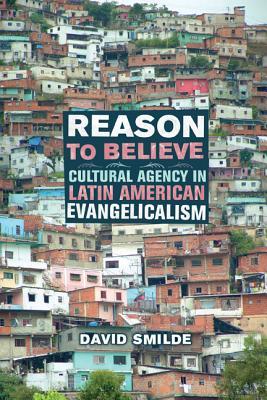 Reason to Believe: Cultural Agency in Latin American Evangelicalism - Smilde, David