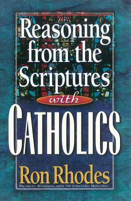 Reasoning from the Scriptures with Catholics - Rhodes, Ron, Dr.