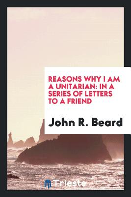 Reasons Why I Am a Unitarian: In a Series of Letters to a Friend - Beard, John R