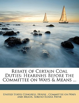 Rebate of Certain Coal Duties: Hearinhs Before the Committee on Ways & Means of the House ... - United States Congress House Committe (Creator)