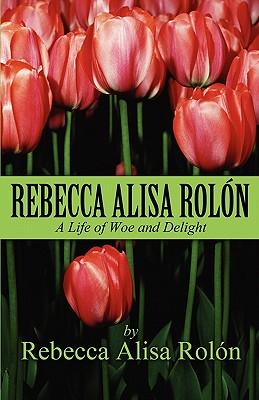 Rebecca Alisa Rolon: A Life of Woe and Delight - Rol N, Rebecca Alisa, and Rolon, Rebecca Alisa