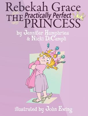 Rebekah Grace the Practically Perfect Princess - Humphries, Jennifer, and Dicampli, Nicki