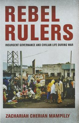 Rebel Rulers: Insurgent Governance and Civilian Life During War - Mampilly, Zachariah Cherian