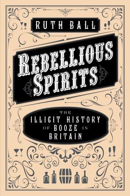 Rebellious Spirits: The Illicit History of Booze in Britain - Ball, Ruth