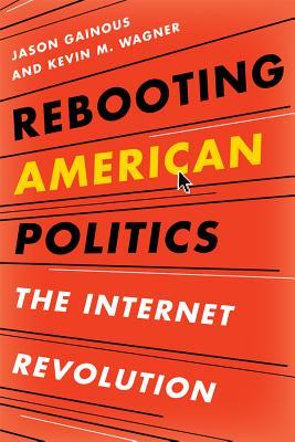 Rebooting American Politics: The Internet Revolution - Gainous, Jason