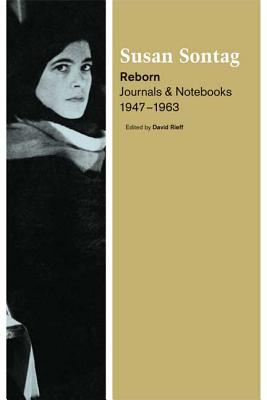 Reborn: Journals and Notebooks, 1947-1963 - Sontag, Susan, and Rieff, David (Editor)
