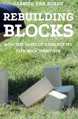 Rebuilding Blocks: How the Game of Kubb Put My Life Back Together - Van Buren, Garrick
