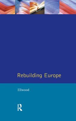 Rebuilding Europe: Western Europe, America and Postwar Reconstruction - Ellwood, David W