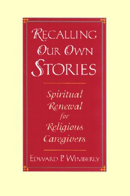 Recalling Our Own Stories: Spiritual Renewal for Religious Caregivers - Wimberly, Edward P
