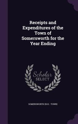 Receipts and Expenditures of the Town of Somersworth for the Year Ending - Somersworth, Somersworth