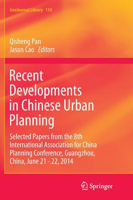 Recent Developments in Chinese Urban Planning: Selected Papers from the 8th International Association for China Planning Conference, Guangzhou, China, June 21 - 22, 2014 - Pan, Qisheng (Editor), and Cao, Jason (Editor)