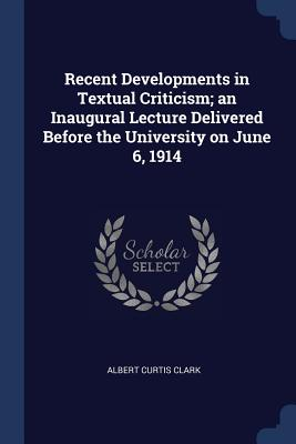 Recent Developments in Textual Criticism; An Inaugural Lecture Delivered Before the University on June 6, 1914 - Clark, Albert Curtis