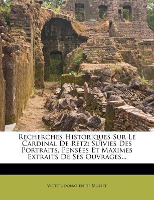 Recherches Historiques Sur Le Cardinal de Retz: Suivies Des Portraits, Pensees Et Maximes Extraits de Ses Ouvrages... - De Musset, Victor Donatien