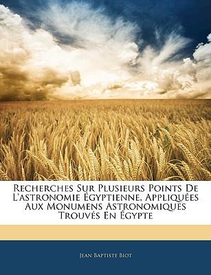 Recherches Sur Plusieurs Points de L'Astronomie Egyptienne, Appliquees Aux Monumens Astronomiques Trouves En Egypte - Biot, Jean-Baptiste