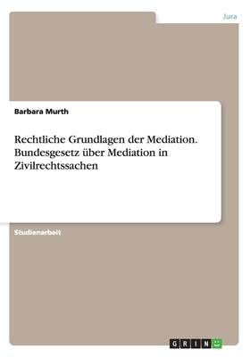 Rechtliche Grundlagen Der Mediation. Bundesgesetz Uber Mediation in Zivilrechtssachen - Murth, Barbara