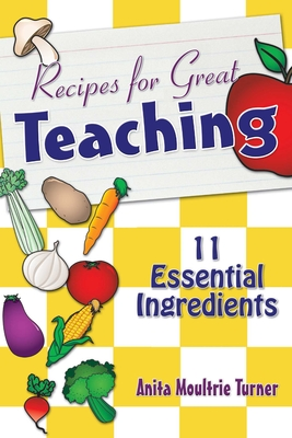 Recipe for Great Teaching: 11 Essential Ingredients - Moultrie Turner, Anita