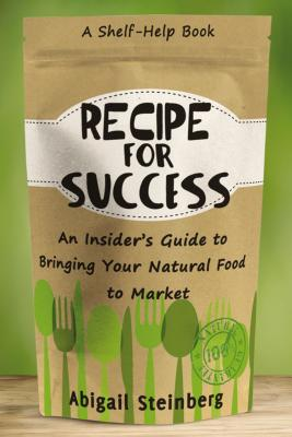 Recipe for Success: An Insider's Guide to Bringing Your Natural Food to Market - Steinberg, Abigail