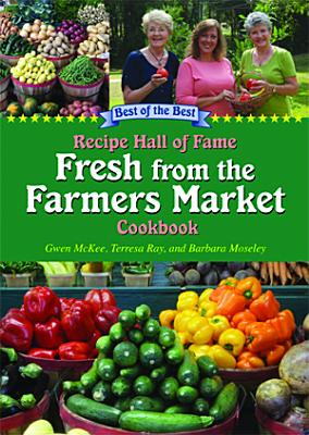 Recipe Hall of Fame Fresh from the Farmers Market Cookbook: Winning Recipes from Hometown America - McKee, Gwen, and Moseley, Barbara, and Ray, Terresa