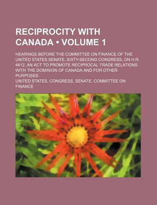 Reciprocity with Canada (Volume 1); Hearings Before the Committee on Finance of the United States Senate, Sixty-Second Congress, on H.R. 4412, an ACT to Promote Reciprocal Trade Relations with the Dominion of Canada and for Other Purposes - Finance, United States Congress