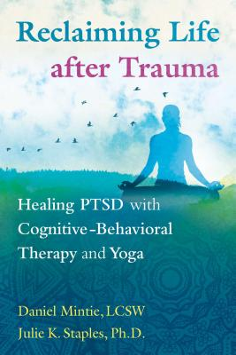 Reclaiming Life after Trauma: Healing PTSD with Cognitive-Behavioral Therapy and Yoga - Mintie, Daniel, and Staples, Julie K., PhD