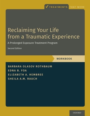 Reclaiming Your Life from a Traumatic Experience: A Prolonged Exposure Treatment Program - Workbook - Rothbaum, Barbara Olasov, and Foa, Edna B, and Hembree, Elizabeth A