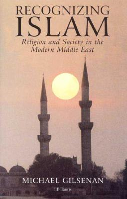 Recognizing Islam: Religion and Society in the Modern Middle East - Gilsenan, Michael