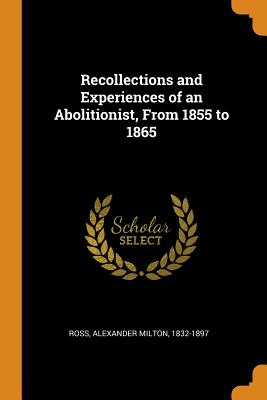 Recollections and Experiences of an Abolitionist, from 1855 to 1865 - Ross, Alexander Milton