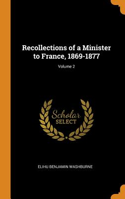 Recollections of a Minister to France, 1869-1877; Volume 2 - Washburne, Elihu Benjamin
