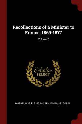 Recollections of a Minister to France, 1869-1877; Volume 2 - Washburne, E B (Elihu Benjamin) 1816- (Creator)