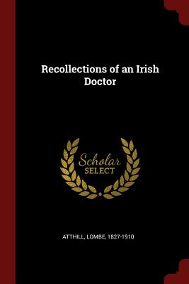 Recollections of an Irish Doctor - Atthill, Lombe