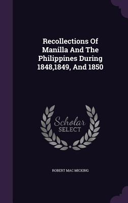 Recollections of Manilla and the Philippines During 1848,1849, and 1850 - Micking, Robert Mac