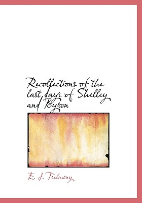 Recollections of the Last Days of Shelley and Byron - Trelawny, E J