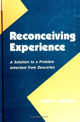 Reconceiving Experience: A Solution to a Problem Inherited from Descartes - Kearns, John T