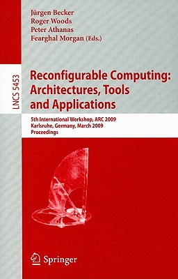Reconfigurable Computing: Architectures, Tools and Applications: 5th International Workshop, ARC 2009 Karlsruhe, Germany, March 16-18, 2009 Proceedings - Becker, Jurgen (Editor), and Woods, Roger (Editor), and Athanas, Peter (Editor)