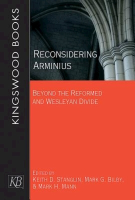Reconsidering Arminius: Beyond the Reformed and Wesleyan Divide - Stanglin, Keith D (Editor), and Bilby, Mark (Editor), and Mann, Mark Howard (Editor)