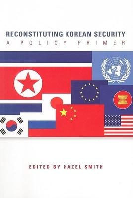 Reconstituting Korean Security: A Policy Primer - Smith, Hazel (Editor)