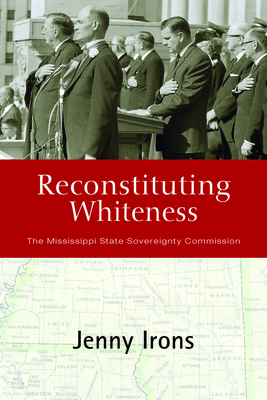 Reconstituting Whiteness: The Mississippi State Sovereignty Commission - Irons, Jenny