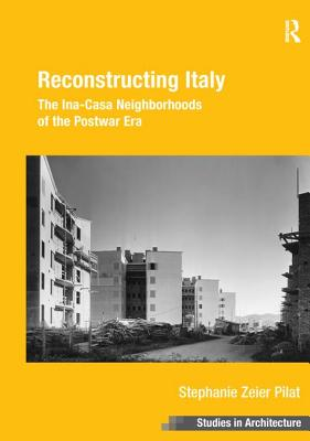 Reconstructing Italy: The Ina-Casa Neighborhoods of the Postwar Era - Pilat, Stephanie Zeier