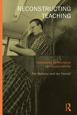 Reconstructing Teaching: Standards, Performance and Accountability - Hextall, Ian, and Mahony, Pat