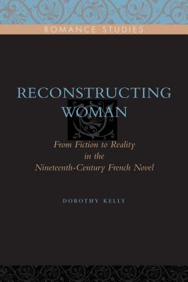 Reconstructing Woman: From Fiction to Reality in the Nineteenth-Century Novel - Kelly, Dorothy