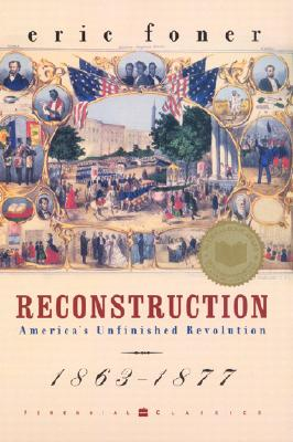 Reconstruction: America's Unfinished Revolution, 1863-1877 - Foner, Eric