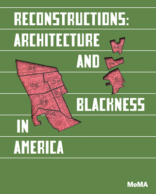 Reconstructions: Architecture and Blackness in America - Anderson, Sean (Editor), and Wilson, Mabel O. (Editor), and Kelley, Robin D. G. (Preface by)
