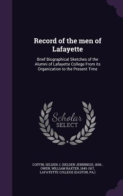 Record of the Men of Lafayette: Brief Biographical Sketches of the Alumni of Lafayette College from Its Organization to the Present Time - Coffin, Selden J 1838-, and Owen, William Baxter, and Lafayette College (Easton, Pa ) (Creator)